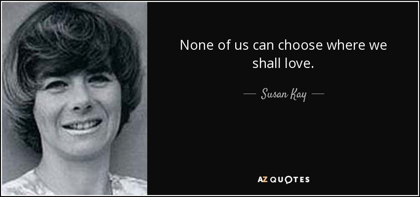 None of us can choose where we shall love. - Susan Kay