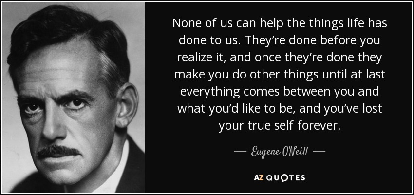 None of us can help the things life has done to us. They're done before you realize it, and once they're done they make you do other things until at last everything comes between you and what you'd like to be, and you've lost your true self forever. - Eugene O'Neill