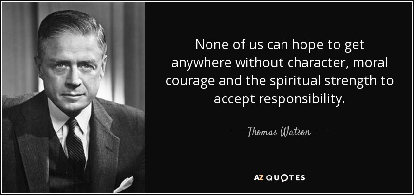 None of us can hope to get anywhere without character, moral courage and the spiritual strength to accept responsibility. - Thomas Watson, Jr.
