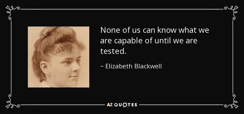 None of us can know what we are capable of until we are tested. - Elizabeth Blackwell