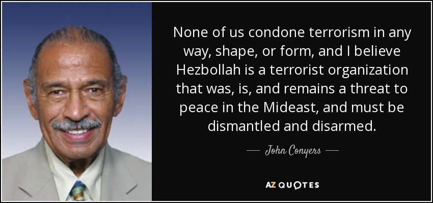 None of us condone terrorism in any way, shape, or form, and I believe Hezbollah is a terrorist organization that was, is, and remains a threat to peace in the Mideast, and must be dismantled and disarmed. - John Conyers