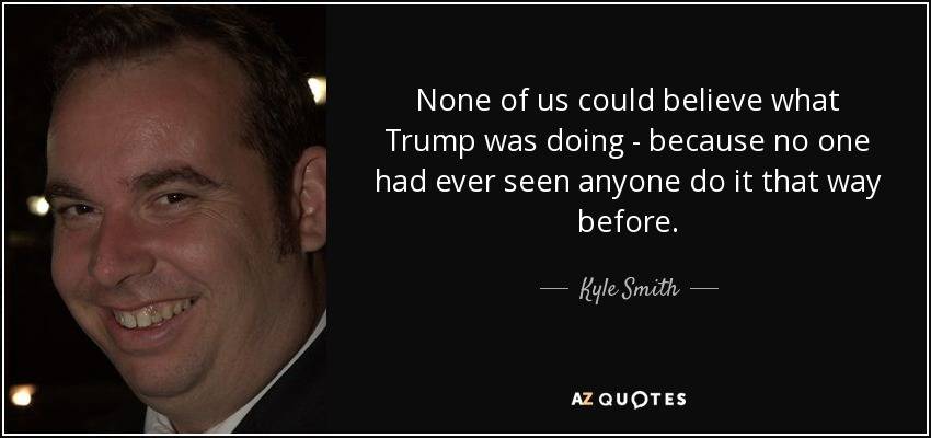 None of us could believe what Trump was doing - because no one had ever seen anyone do it that way before. - Kyle Smith