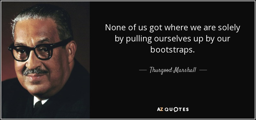 None of us got where we are solely by pulling ourselves up by our bootstraps. - Thurgood Marshall