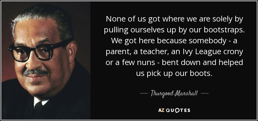 None of us got where we are solely by pulling ourselves up by our bootstraps. We got here because somebody - a parent, a teacher, an Ivy League crony or a few nuns - bent down and helped us pick up our boots. - Thurgood Marshall