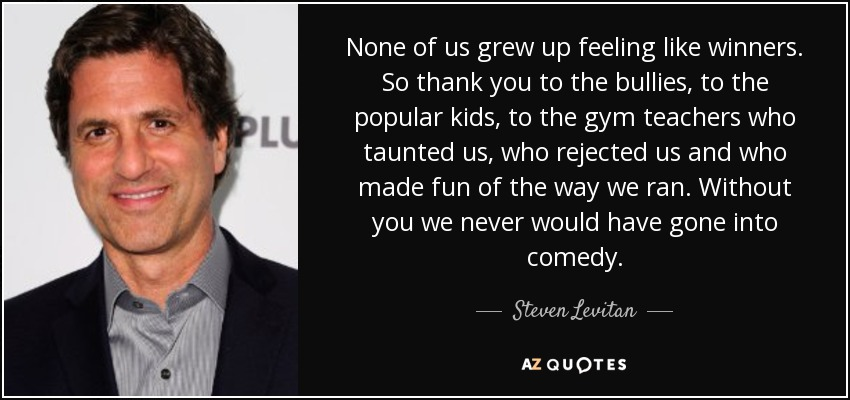 None of us grew up feeling like winners. So thank you to the bullies, to the popular kids, to the gym teachers who taunted us, who rejected us and who made fun of the way we ran. Without you we never would have gone into comedy. - Steven Levitan