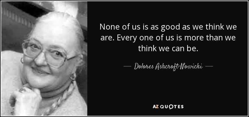 None of us is as good as we think we are. Every one of us is more than we think we can be. - Dolores Ashcroft-Nowicki