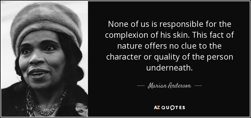 None of us is responsible for the complexion of his skin. This fact of nature offers no clue to the character or quality of the person underneath. - Marian Anderson
