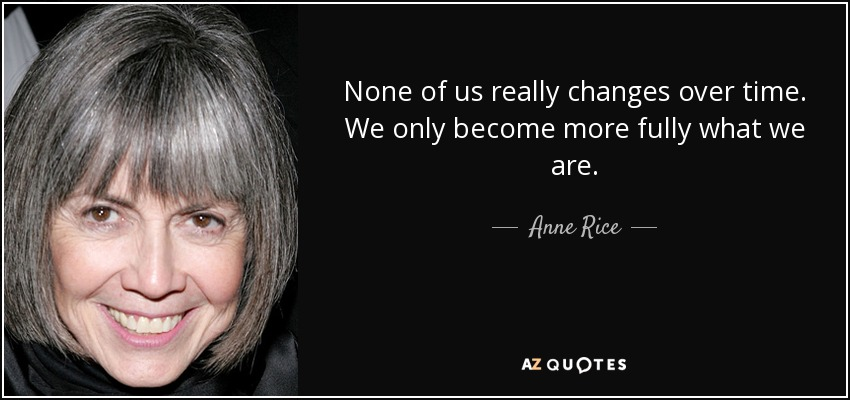 None of us really changes over time. We only become more fully what we are. - Anne Rice