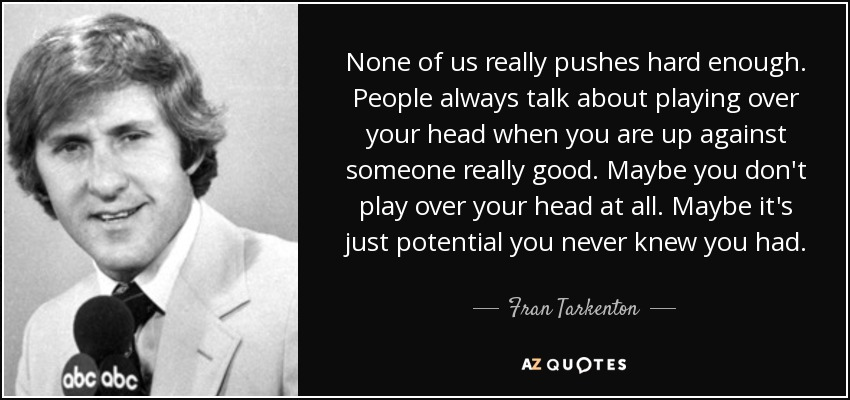 None of us really pushes hard enough. People always talk about playing over your head when you are up against someone really good. Maybe you don't play over your head at all. Maybe it's just potential you never knew you had. - Fran Tarkenton