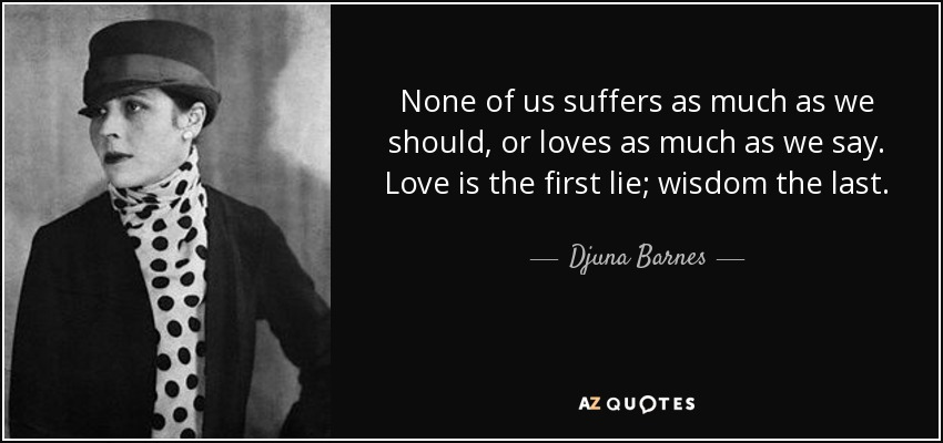 None of us suffers as much as we should, or loves as much as we say. Love is the first lie; wisdom the last. - Djuna Barnes