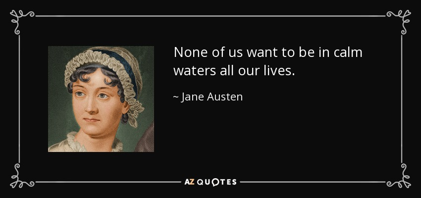 None of us want to be in calm waters all our lives. - Jane Austen