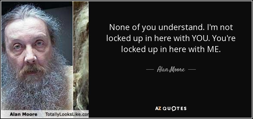 None of you understand. I'm not locked up in here with YOU. You're locked up in here with ME. - Alan Moore
