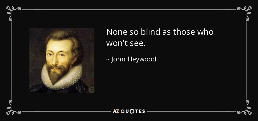 None so blind as those who won't see. - John Heywood