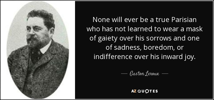 None will ever be a true Parisian who has not learned to wear a mask of gaiety over his sorrows and one of sadness, boredom, or indifference over his inward joy. - Gaston Leroux