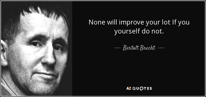 None will improve your lot If you yourself do not. - Bertolt Brecht
