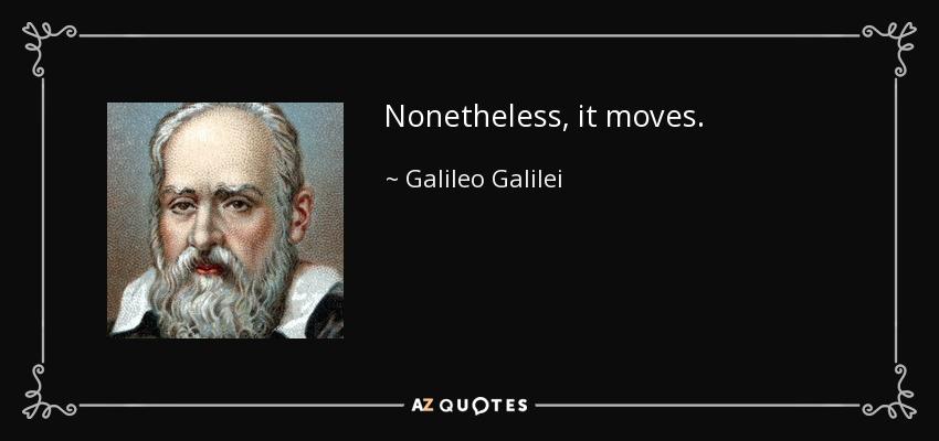 Nonetheless, it moves. - Galileo Galilei