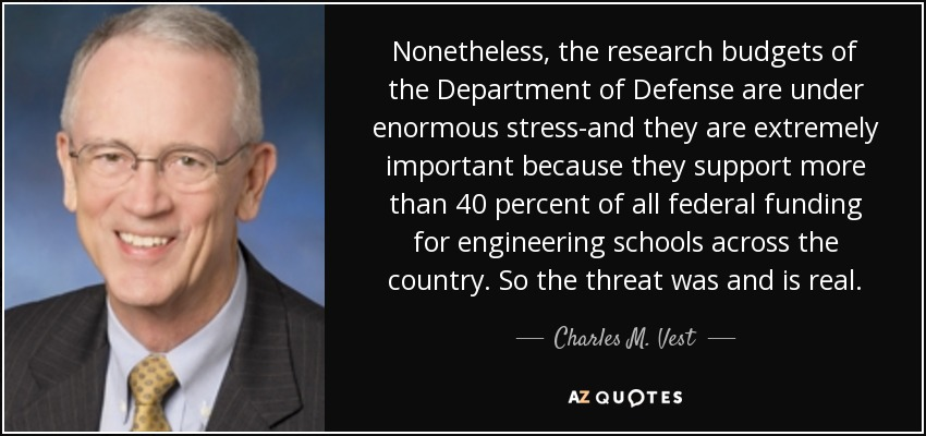 Nonetheless, the research budgets of the Department of Defense are under enormous stress-and they are extremely important because they support more than 40 percent of all federal funding for engineering schools across the country. So the threat was and is real. - Charles M. Vest