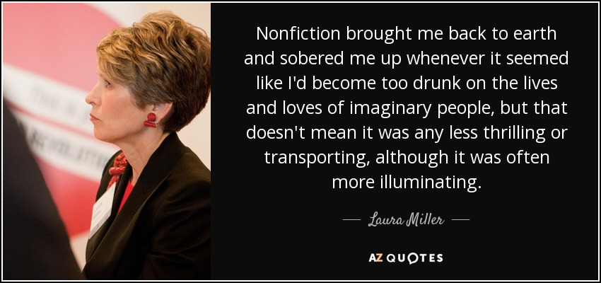 Nonfiction brought me back to earth and sobered me up whenever it seemed like I'd become too drunk on the lives and loves of imaginary people, but that doesn't mean it was any less thrilling or transporting, although it was often more illuminating. - Laura Miller