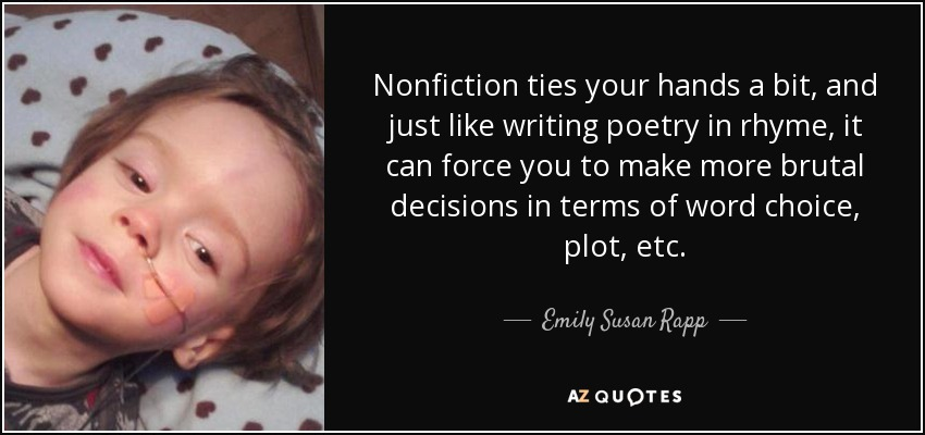 Nonfiction ties your hands a bit, and just like writing poetry in rhyme, it can force you to make more brutal decisions in terms of word choice, plot, etc. - Emily Susan Rapp