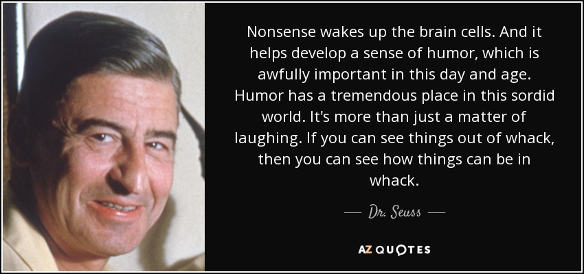 Nonsense wakes up the brain cells. And it helps develop a sense of humor, which is awfully important in this day and age. Humor has a tremendous place in this sordid world. It's more than just a matter of laughing. If you can see things out of whack, then you can see how things can be in whack. - Dr. Seuss