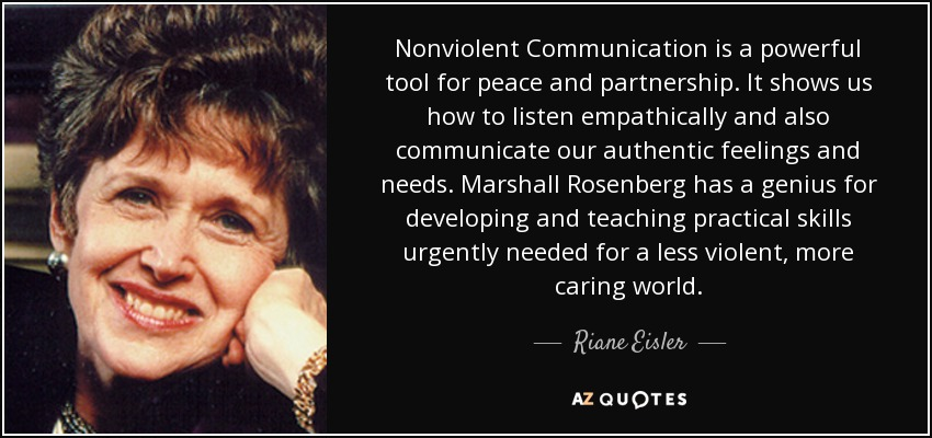 Nonviolent Communication is a powerful tool for peace and partnership. It shows us how to listen empathically and also communicate our authentic feelings and needs. Marshall Rosenberg has a genius for developing and teaching practical skills urgently needed for a less violent, more caring world. - Riane Eisler