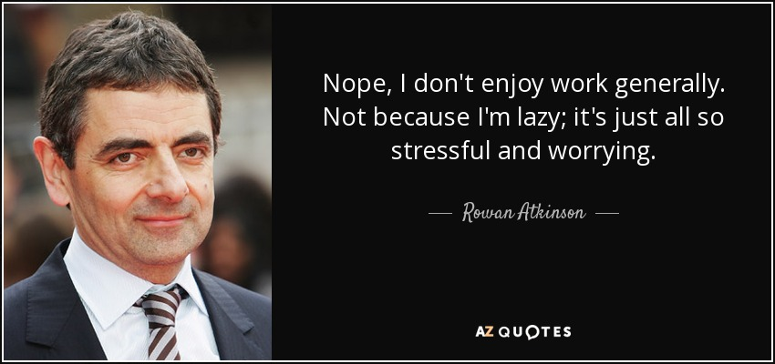 Nope, I don't enjoy work generally. Not because I'm lazy; it's just all so stressful and worrying. - Rowan Atkinson