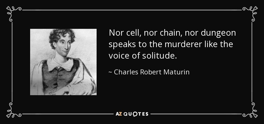Nor cell, nor chain, nor dungeon speaks to the murderer like the voice of solitude. - Charles Robert Maturin