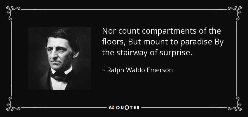 Nor count compartments of the floors, But mount to paradise By the stairway of surprise. - Ralph Waldo Emerson