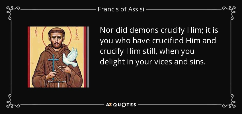 Nor did demons crucify Him; it is you who have crucified Him and crucify Him still, when you delight in your vices and sins. - Francis of Assisi