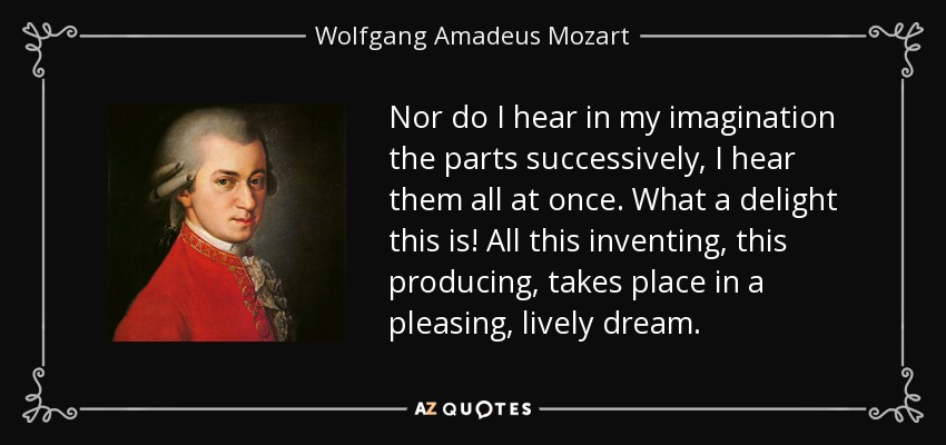 Nor do I hear in my imagination the parts successively, I hear them all at once. What a delight this is! All this inventing, this producing, takes place in a pleasing, lively dream. - Wolfgang Amadeus Mozart