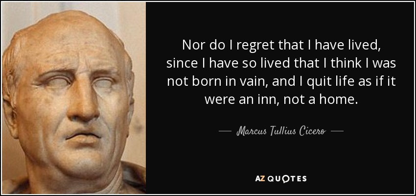 Nor do I regret that I have lived, since I have so lived that I think I was not born in vain, and I quit life as if it were an inn, not a home. - Marcus Tullius Cicero