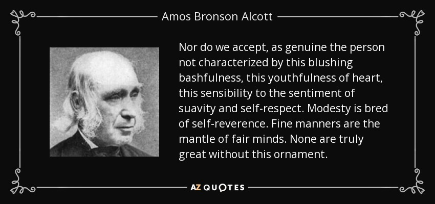 Nor do we accept, as genuine the person not characterized by this blushing bashfulness, this youthfulness of heart, this sensibility to the sentiment of suavity and self-respect. Modesty is bred of self-reverence. Fine manners are the mantle of fair minds. None are truly great without this ornament. - Amos Bronson Alcott