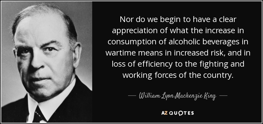 Nor do we begin to have a clear appreciation of what the increase in consumption of alcoholic beverages in wartime means in increased risk, and in loss of efficiency to the fighting and working forces of the country. - William Lyon Mackenzie King