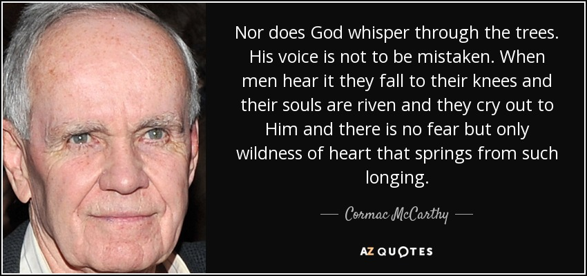 Nor does God whisper through the trees. His voice is not to be mistaken. When men hear it they fall to their knees and their souls are riven and they cry out to Him and there is no fear but only wildness of heart that springs from such longing... - Cormac McCarthy