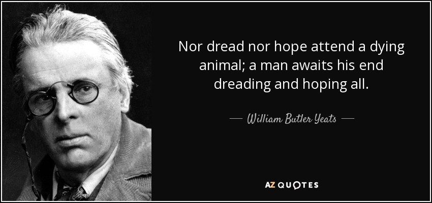 Nor dread nor hope attend a dying animal; a man awaits his end dreading and hoping all. - William Butler Yeats