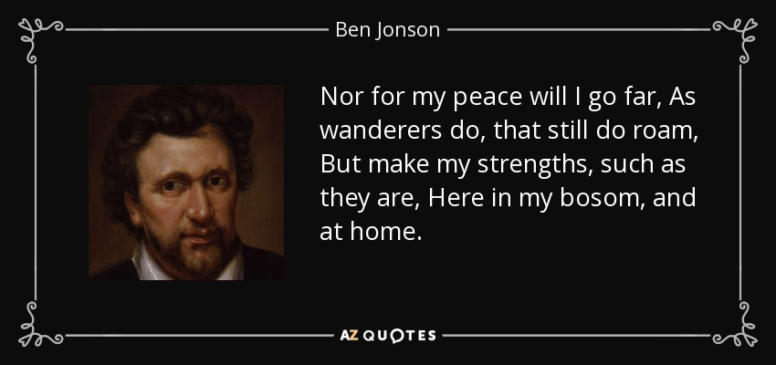 Nor for my peace will I go far, As wanderers do, that still do roam, But make my strengths, such as they are, Here in my bosom, and at home. - Ben Jonson