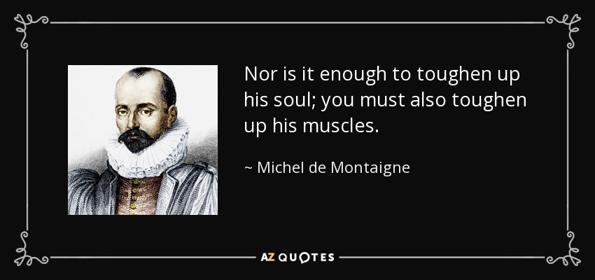 Nor is it enough to toughen up his soul; you must also toughen up his muscles. - Michel de Montaigne
