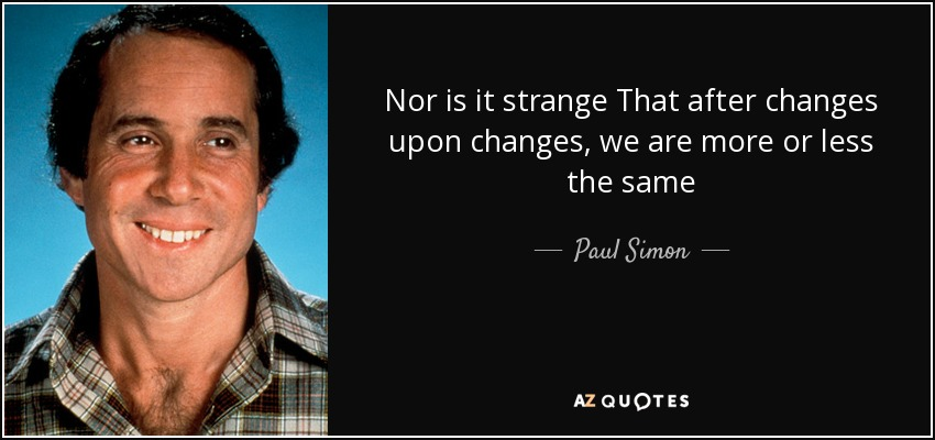 Nor is it strange That after changes upon changes, we are more or less the same - Paul Simon
