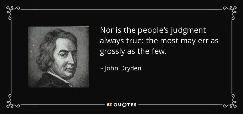 Nor is the people's judgment always true: the most may err as grossly as the few. - John Dryden
