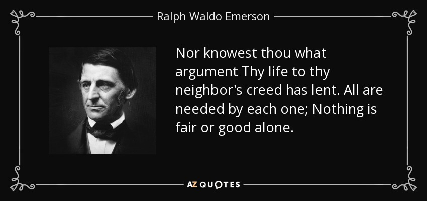 Nor knowest thou what argument Thy life to thy neighbor's creed has lent. All are needed by each one; Nothing is fair or good alone. - Ralph Waldo Emerson
