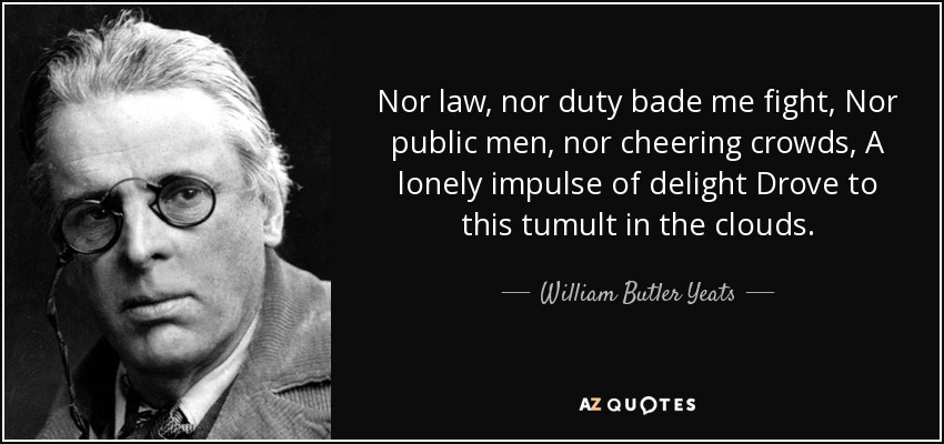 Nor law, nor duty bade me fight, Nor public men, nor cheering crowds, A lonely impulse of delight Drove to this tumult in the clouds. - William Butler Yeats