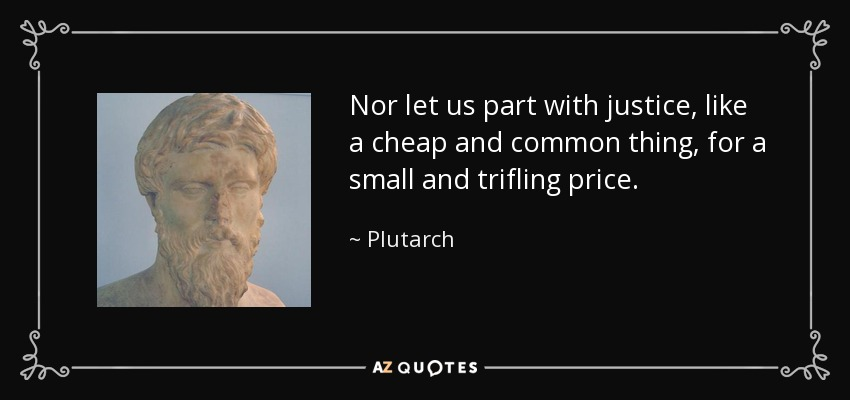 Nor let us part with justice, like a cheap and common thing, for a small and trifling price. - Plutarch