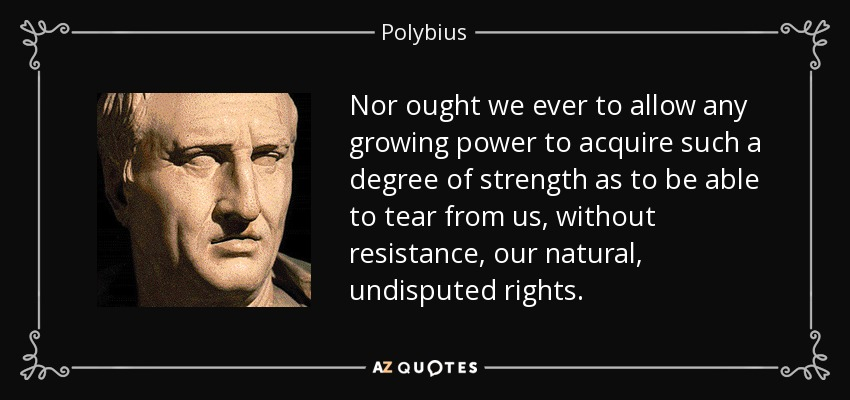 Nor ought we ever to allow any growing power to acquire such a degree of strength as to be able to tear from us, without resistance, our natural, undisputed rights. - Polybius