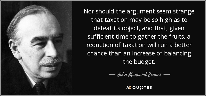 Nor should the argument seem strange that taxation may be so high as to defeat its object, and that, given sufficient time to gather the fruits, a reduction of taxation will run a better chance than an increase of balancing the budget. - John Maynard Keynes