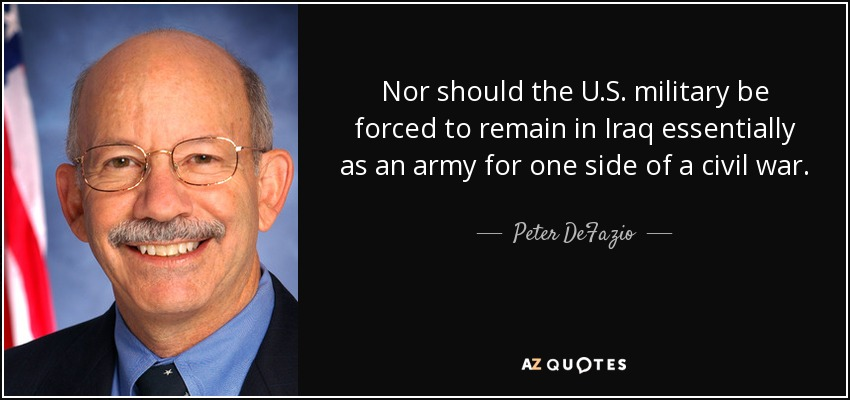 Nor should the U.S. military be forced to remain in Iraq essentially as an army for one side of a civil war. - Peter DeFazio