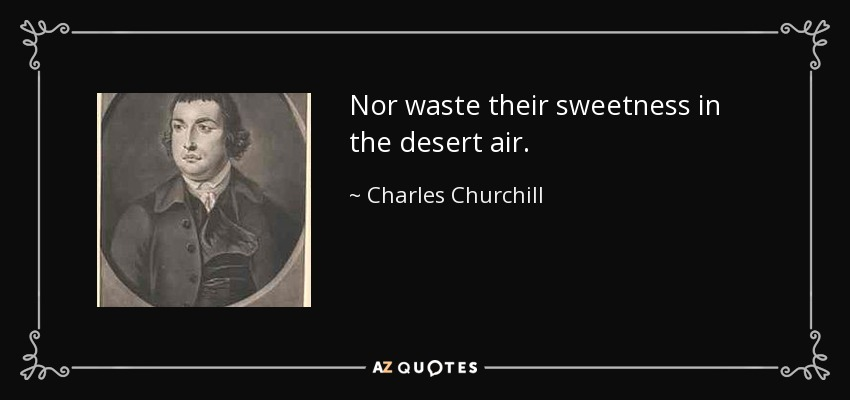 Nor waste their sweetness in the desert air. - Charles Churchill