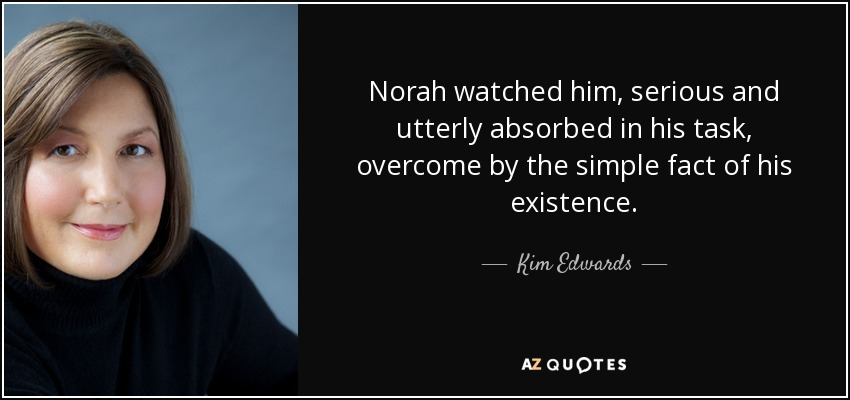 Norah watched him, serious and utterly absorbed in his task, overcome by the simple fact of his existence. - Kim Edwards