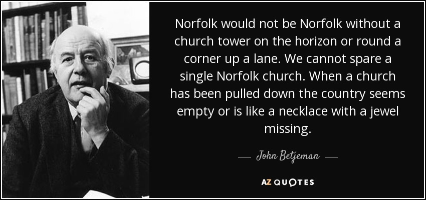 Norfolk would not be Norfolk without a church tower on the horizon or round a corner up a lane. We cannot spare a single Norfolk church. When a church has been pulled down the country seems empty or is like a necklace with a jewel missing. - John Betjeman