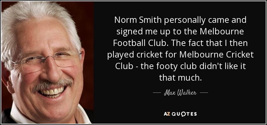 Norm Smith personally came and signed me up to the Melbourne Football Club. The fact that I then played cricket for Melbourne Cricket Club - the footy club didn't like it that much. - Max Walker