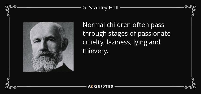 Normal children often pass through stages of passionate cruelty, laziness, lying and thievery. - G. Stanley Hall